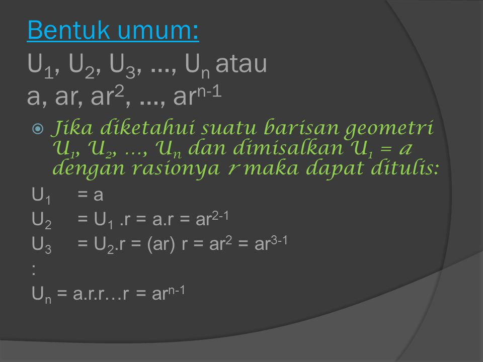 Rumus suku ke-n barisan geometri  Misalkan terdapat suatu barisan geometri U 1, U 2, …, U n maka rumus umum suku ke-n dengan suku pertamanya a dan rasionya r adalah : U n = ar n-1 pada barisan geometri, berlaku