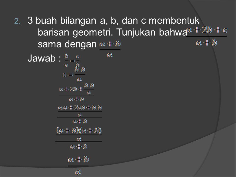 2. 3 buah bilangan a, b, dan c membentuk barisan geometri. Tunjukan bahwa sama dengan Jawab :