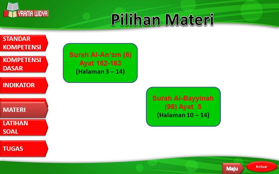 STANDAR KOMPETENSI STANDAR KOMPETENSI DASAR KOMPETENSI DASAR INDIKATOR MATERI LATIHAN SOAL LATIHAN SOAL TUGAS Keluar MATERI Surah Al-An'±m (6) Ayat 162-163 (Halaman 3 – 14) Surah Al-Bayyinah (98) Ayat 5 (Halaman 10 – 14)