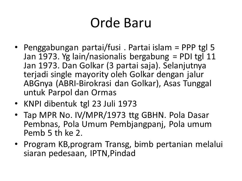 Orde Baru Penggabungan partai/fusi. Partai islam = PPP tgl 5 Jan 1973. Yg lain/nasionalis bergabung = PDI tgl 11 Jan 1973. Dan Golkar (3 partai saja).