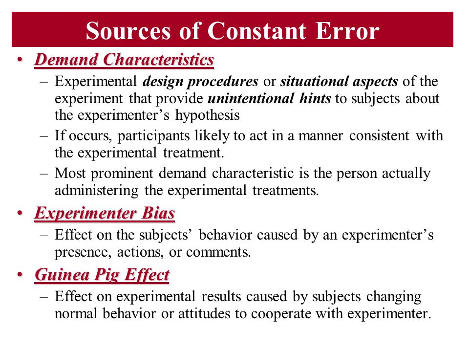 Sources of Constant Error Demand CharacteristicsDemand Characteristics –Experimental design procedures or situational aspects of the experiment that p