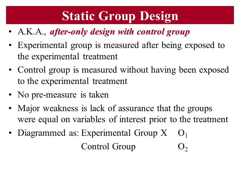 Static Group Design after-only design with control groupA.K.A., after-only design with control group Experimental group is measured after being expose