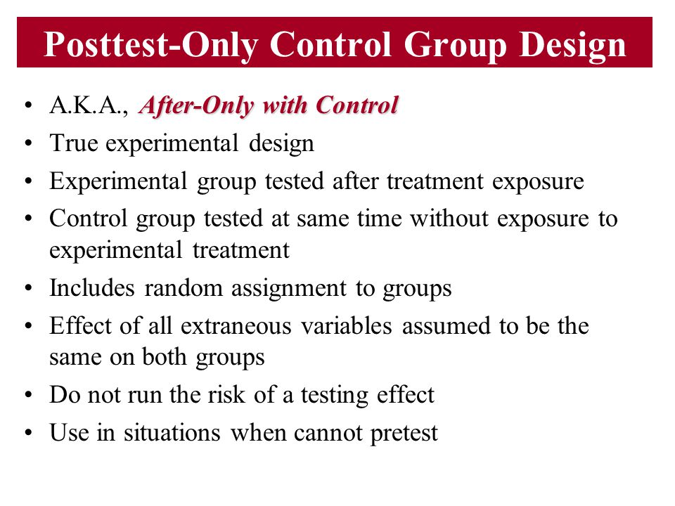 Posttest-Only Control Group Design After-Only with ControlA.K.A., After-Only with Control True experimental design Experimental group tested after tre
