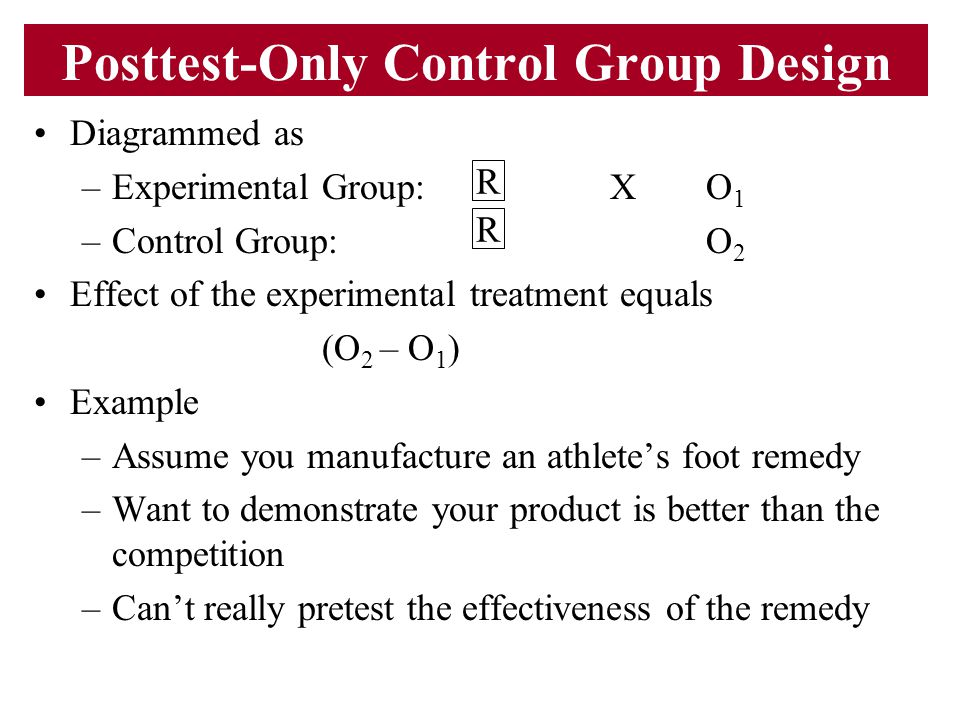 Posttest-Only Control Group Design Diagrammed as –Experimental Group:XO 1 –Control Group:O 2 Effect of the experimental treatment equals (O 2 – O 1 )