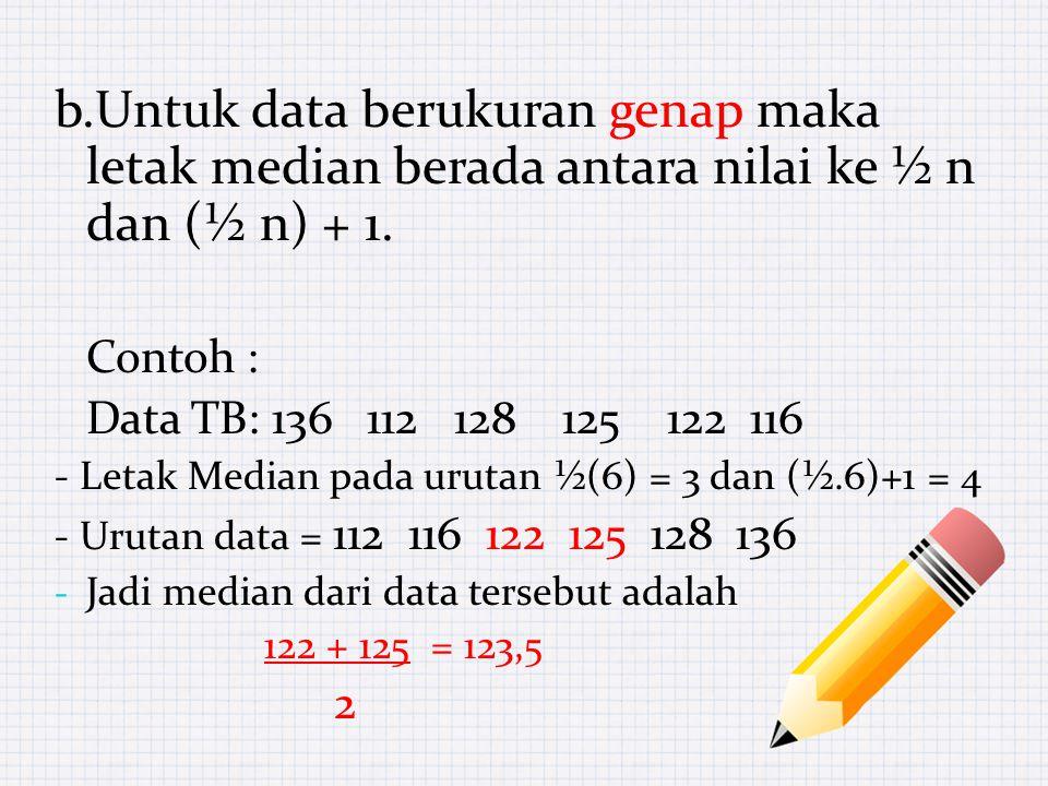b.Untuk data berukuran genap maka letak median berada antara nilai ke ½ n dan (½ n) + 1.