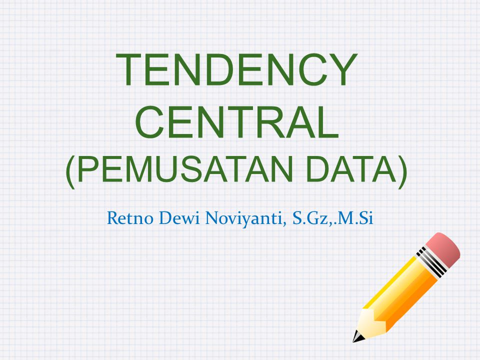 TENDENCY CENTRAL (PEMUSATAN DATA) Retno Dewi Noviyanti, S.Gz,.M.Si