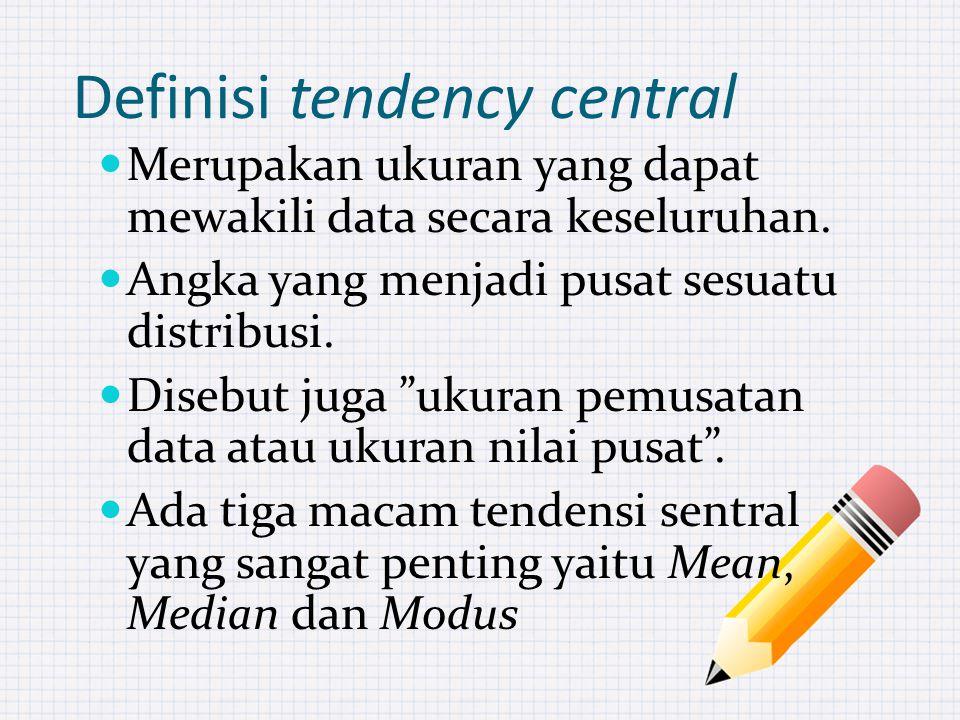 Definisi tendency central Merupakan ukuran yang dapat mewakili data secara keseluruhan.