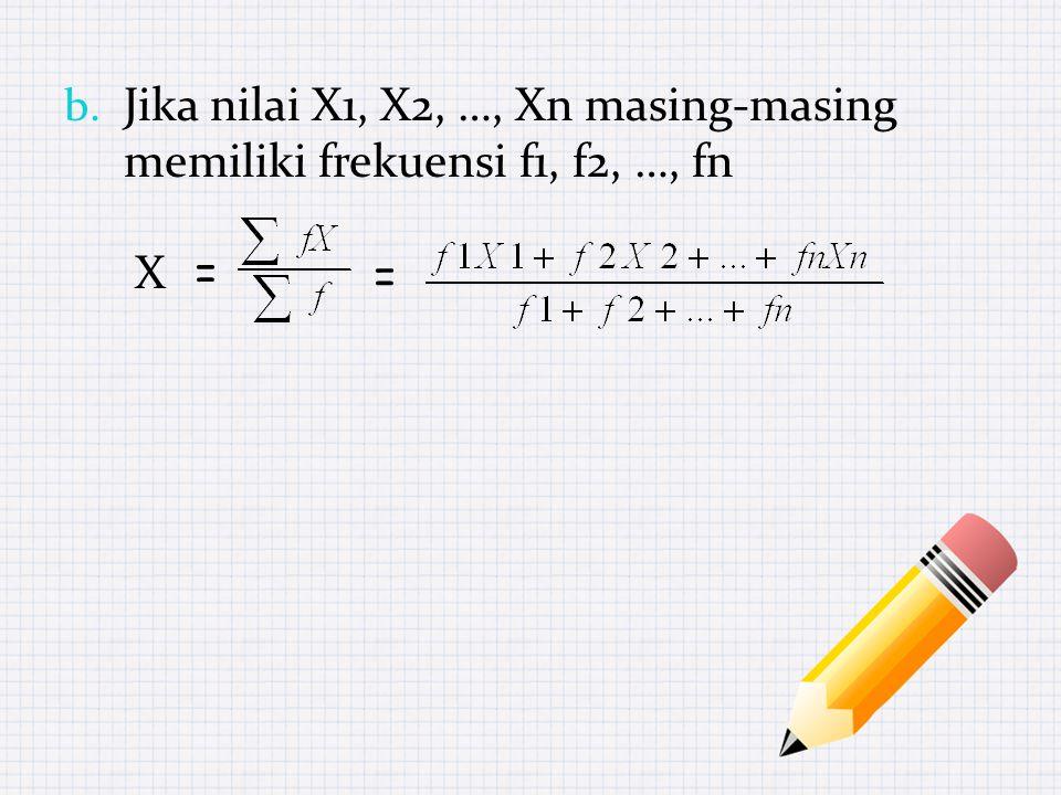 b. Jika nilai X1, X2, …, Xn masing-masing memiliki frekuensi f1, f2, …, fn X = =