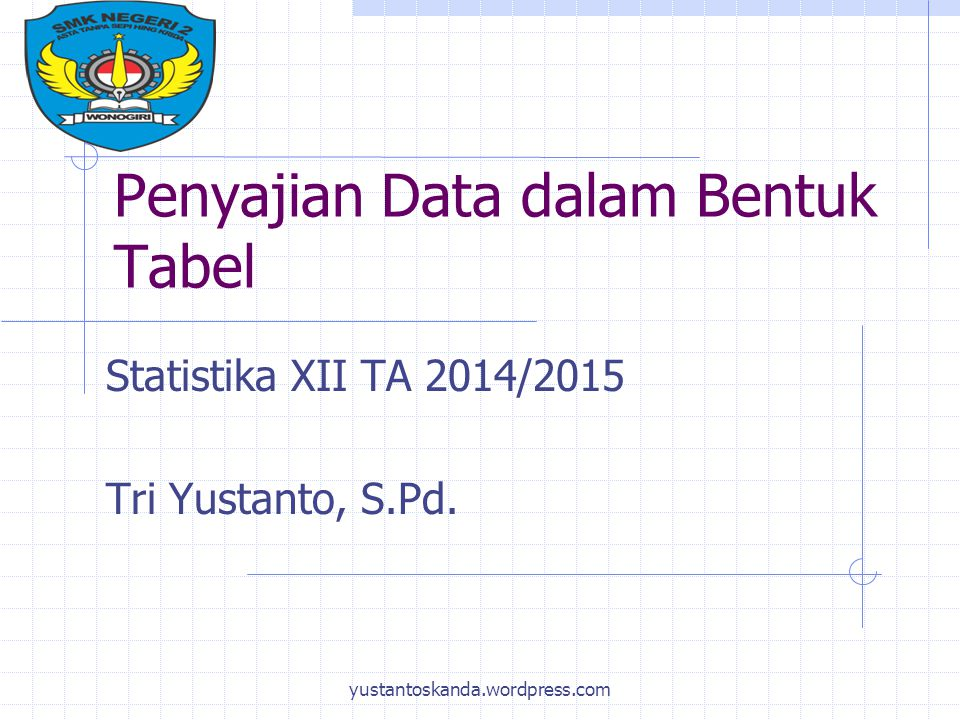 Penyajian Data dalam Bentuk Tabel Statistika XII TA 2014/2015 Tri Yustanto, S.Pd. yustantoskanda.wordpress.com