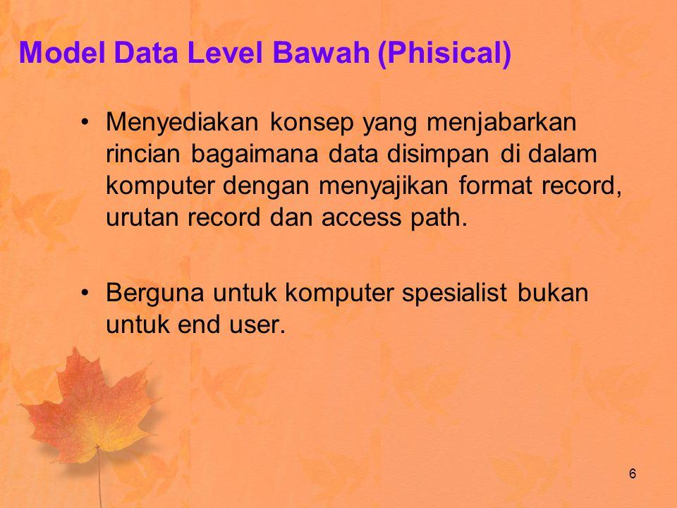 Model Data Level Bawah (Phisical) Menyediakan konsep yang menjabarkan rincian bagaimana data disimpan di dalam komputer dengan menyajikan format recor