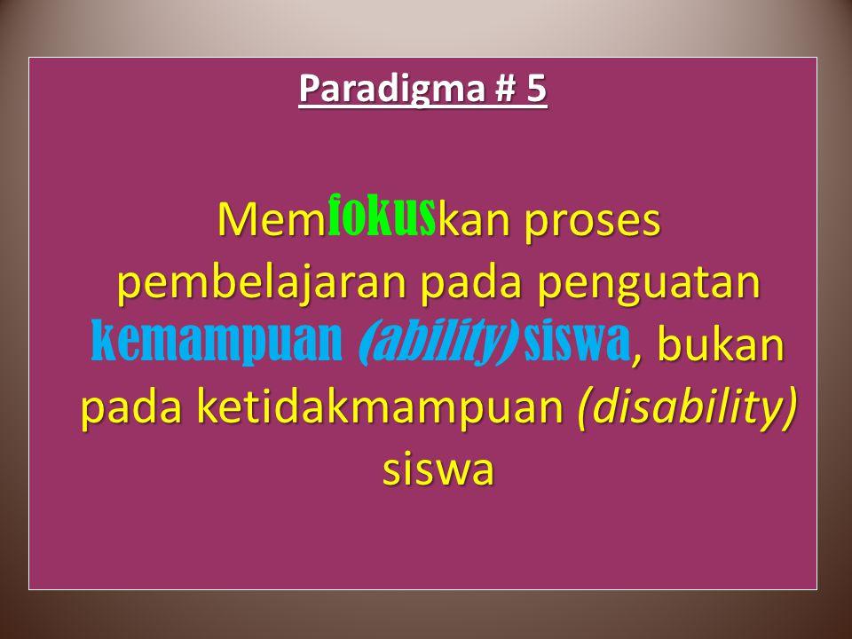 Paradigma # 5 Memkan proses pembelajaran pada penguatan, bukan pada ketidakmampuan (disability) siswa Mem fokus kan proses pembelajaran pada penguatan