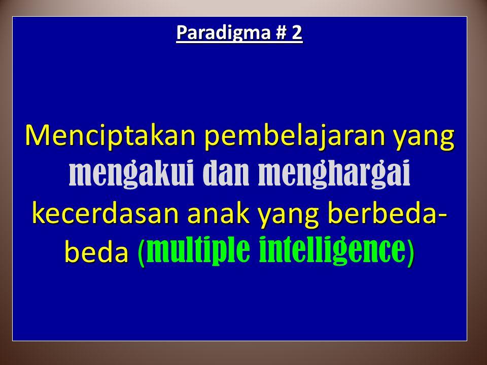Paradigma # 2 Menciptakan pembelajaran yang kecerdasan anak yang berbeda- beda () Menciptakan pembelajaran yang mengakui dan menghargai kecerdasan ana