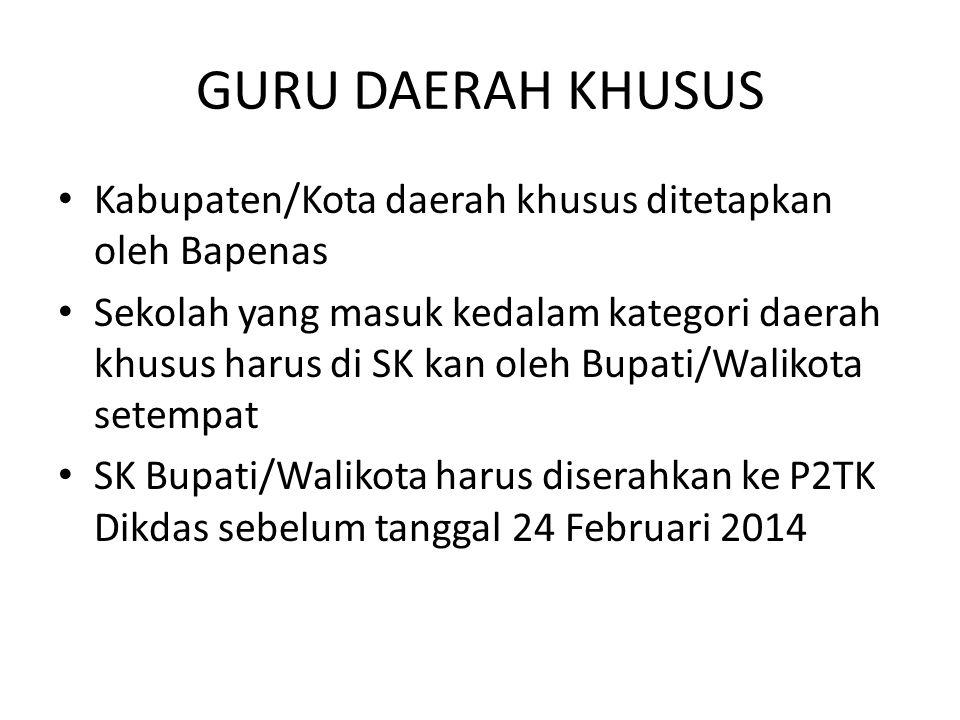 GURU DAERAH KHUSUS Kabupaten/Kota daerah khusus ditetapkan oleh Bapenas Sekolah yang masuk kedalam kategori daerah khusus harus di SK kan oleh Bupati/