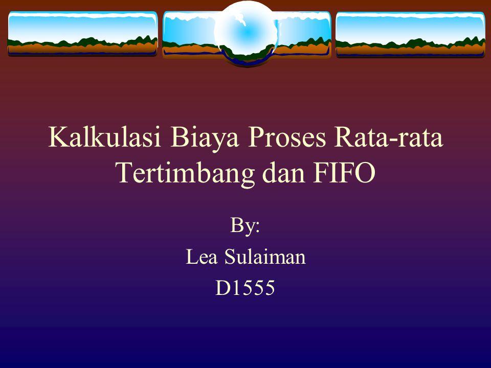 Kalkulasi Biaya Proses Rata-rata Tertimbang dan FIFO By: Lea Sulaiman D1555