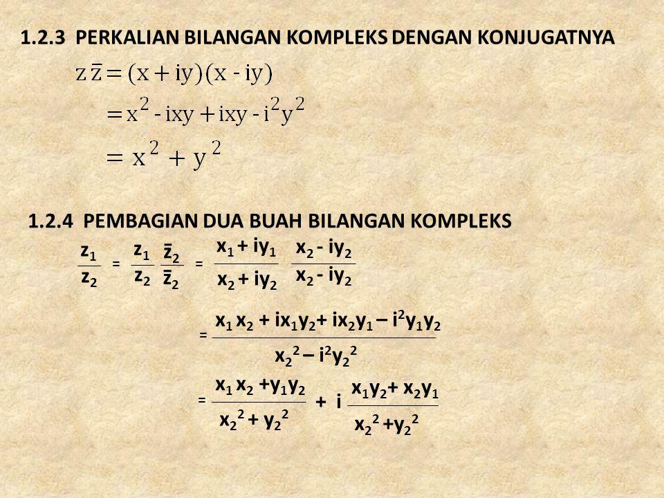 1.2.3 PERKALIAN BILANGAN KOMPLEKS DENGAN KONJUGATNYA 1.2.4 PEMBAGIAN DUA BUAH BILANGAN KOMPLEKS x 1 + iy 1 z2z2 z2z2 z1z1 z2z2 z1z1 z2z2 == x 2 + iy 2