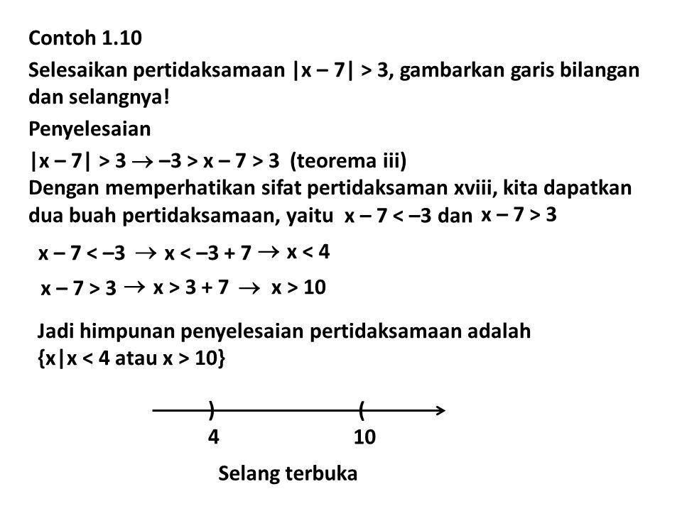 Contoh 1.10 Selesaikan pertidaksamaan |x – 7| > 3, gambarkan garis bilangan dan selangnya! Penyelesaian |x – 7| > 3  –3 > x – 7 > 3 (teorema iii) Den