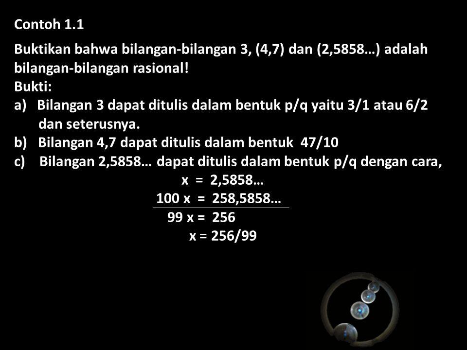 Contoh 1.1 Buktikan bahwa bilangan-bilangan 3, (4,7) dan (2,5858…) adalah bilangan-bilangan rasional! Bukti: a) Bilangan 3 dapat ditulis dalam bentuk