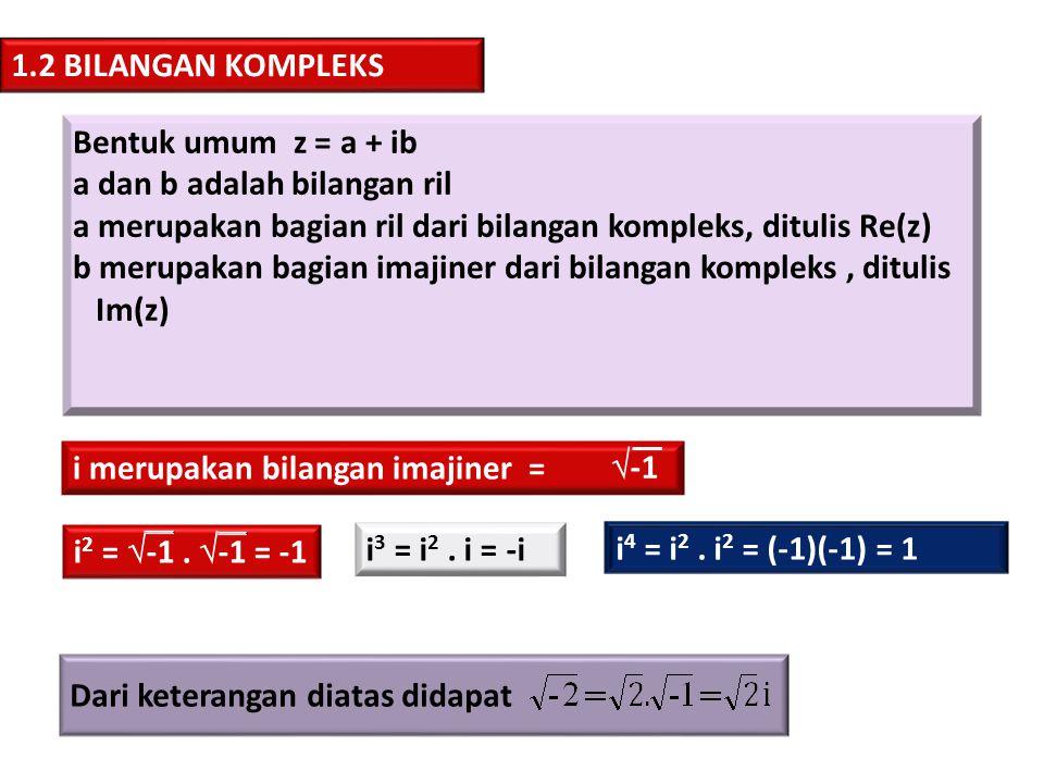 1.2.1 SIFAT-SIFAT BILANGAN KOMPLEKSS Misal z 1 = x 1 + iy 1 dan z 2 = x 2 + iy 2, maka berlaku: a)z 1 = z 2  x 1 = x 2 dan y 1 = y 2 sifat kesamaan 1.2.2 KONJUGAT Jika z = x + iy, Jika z = x - iy, Maka = x + iy z b)z 1 + z 2 = (x 1 + x 2 ) + i(y 1 + y 2 ) sifat penjumlahan c) z 1 - z 2 = (x 1 + x 2 ) + i(y 1 - y 2 ) sifat pengurangan d) z 1.
