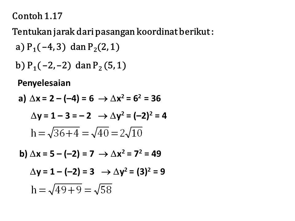 Contoh 1.17 Tentukan jarak dari pasangan koordinat berikut : a) P 1 ( –4, 3) dan P 2 (2, 1) b) P 1 ( –2, –2) dan P 2 (5, 1) a)  x = 2 – (–4) = 6  