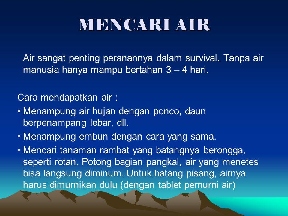 MENCARI AIR Air sangat penting peranannya dalam survival. Tanpa air manusia hanya mampu bertahan 3 – 4 hari. Cara mendapatkan air : Menampung air huja