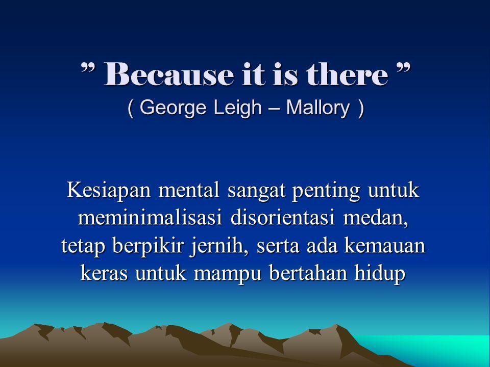 '' Because it is there '' ( George Leigh – Mallory ) Kesiapan mental sangat penting untuk meminimalisasi disorientasi medan, tetap berpikir jernih, se