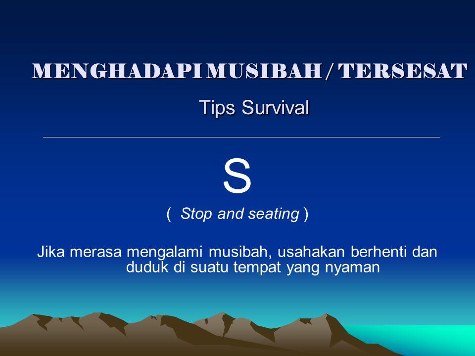MENGHADAPI MUSIBAH / TERSESAT Tips Survival S ( Stop and seating ) Jika merasa mengalami musibah, usahakan berhenti dan duduk di suatu tempat yang nya