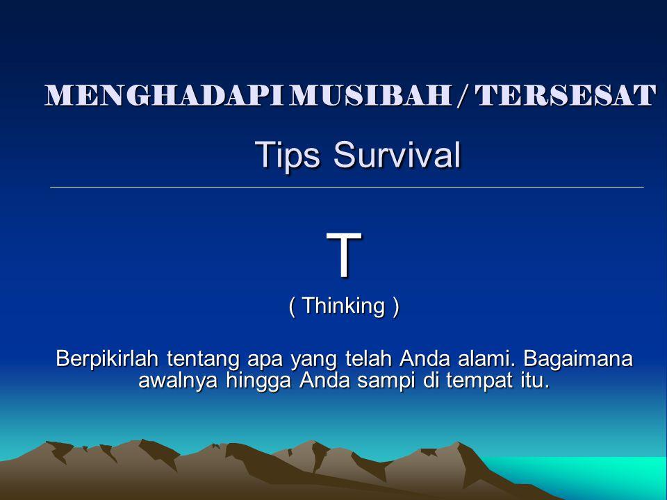 MENGHADAPI MUSIBAH / TERSESAT Tips Survival T ( Thinking ) Berpikirlah tentang apa yang telah Anda alami. Bagaimana awalnya hingga Anda sampi di tempa