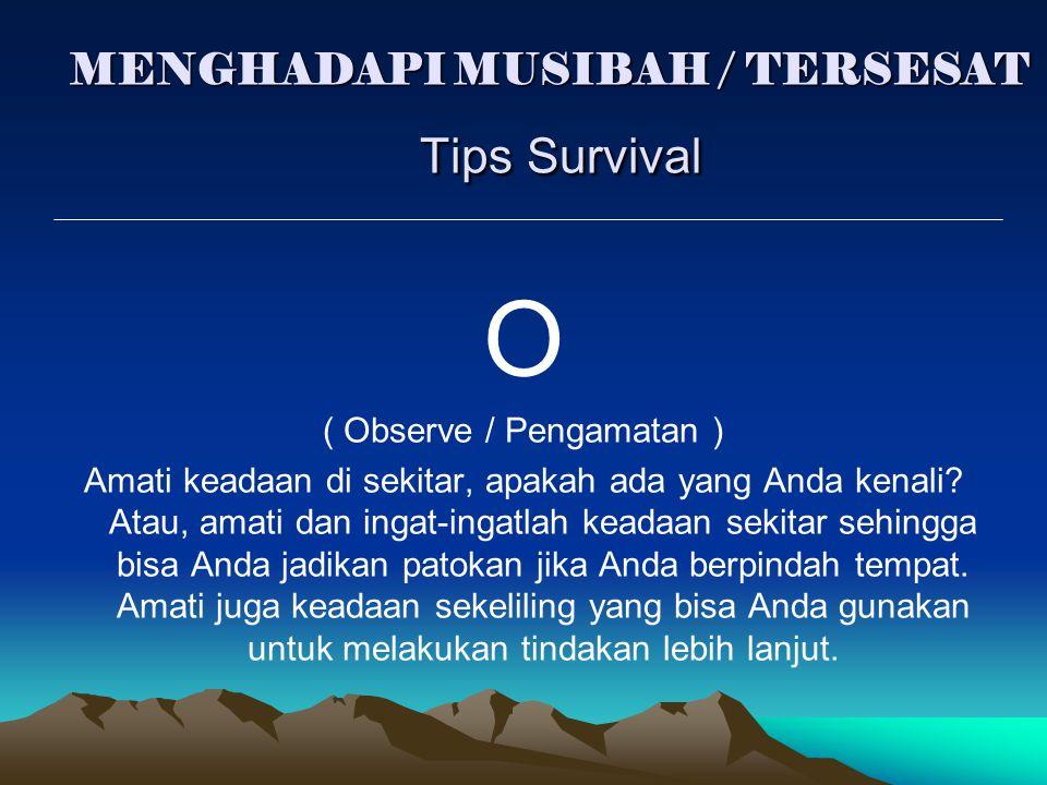 MENGHADAPI MUSIBAH / TERSESAT Tips Survival O ( Observe / Pengamatan ) Amati keadaan di sekitar, apakah ada yang Anda kenali? Atau, amati dan ingat-in