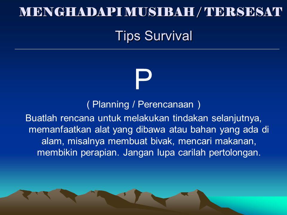 MENGHADAPI MUSIBAH / TERSESAT Tips Survival P ( Planning / Perencanaan ) Buatlah rencana untuk melakukan tindakan selanjutnya, memanfaatkan alat yang