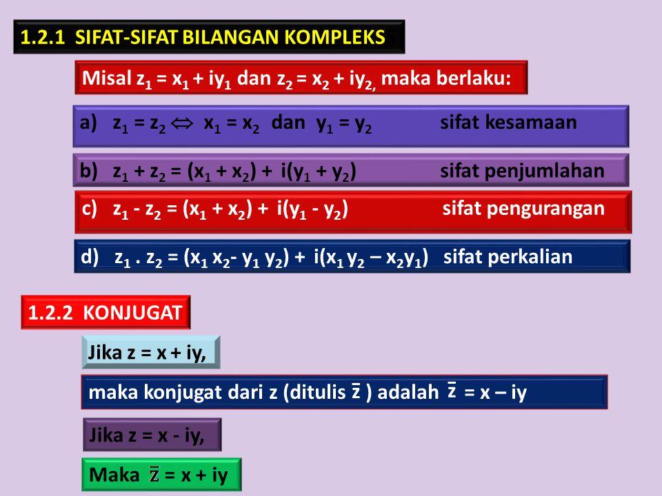 1.2.1 SIFAT-SIFAT BILANGAN KOMPLEKSS Misal z 1 = x 1 + iy 1 dan z 2 = x 2 + iy 2, maka berlaku: a)z 1 = z 2  x 1 = x 2 dan y 1 = y 2 sifat kesamaan 1
