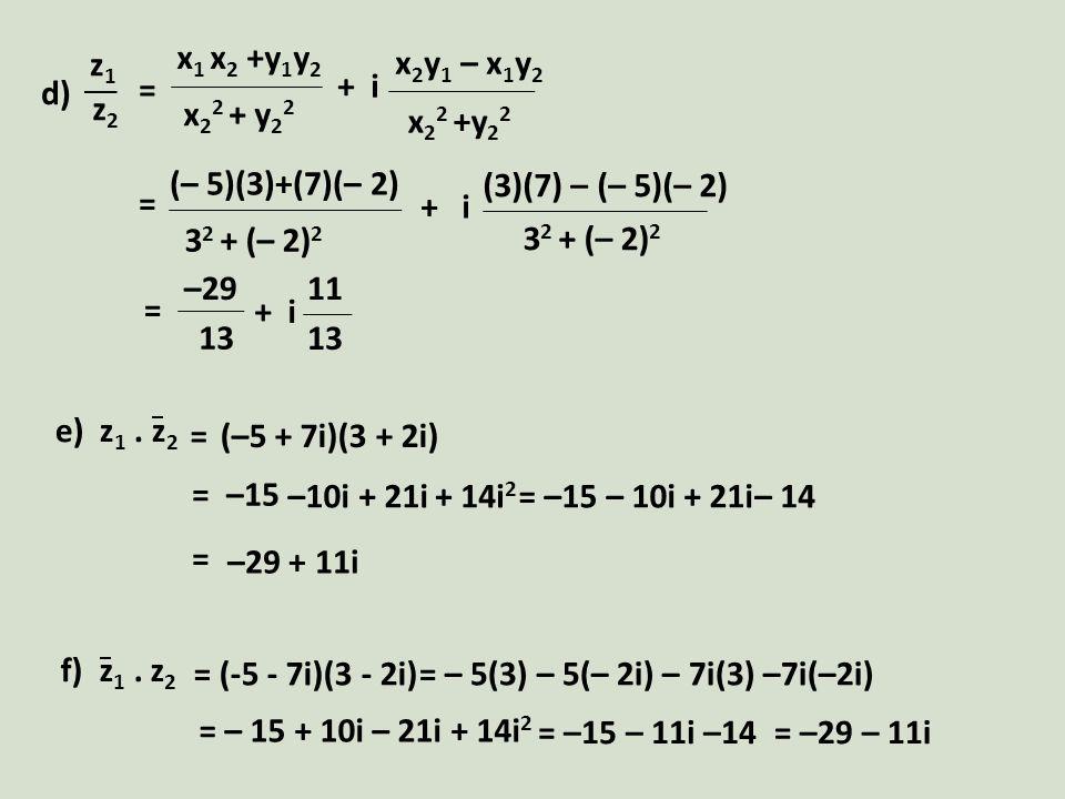 x 1 x 2 +y 1 y 2 x 2 2 + y 2 2 x 2 y 1 – x 1 y 2 x 2 2 +y 2 2 + i d) z1z1 z2z2 = (– 5)(3)+(7)(– 2) 3 2 + (– 2) 2 (3)(7) – (– 5)(– 2) + i 3 2 + (– 2) 2