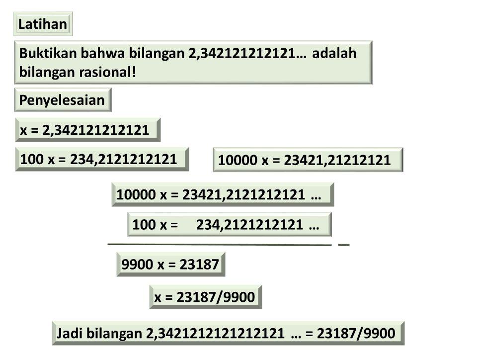 Latihan Buktikan bahwa bilangan 2,342121212121… adalah bilangan rasional! Penyelesaian x = 2,342121212121 100 x = 234,2121212121 10000 x = 23421,21212