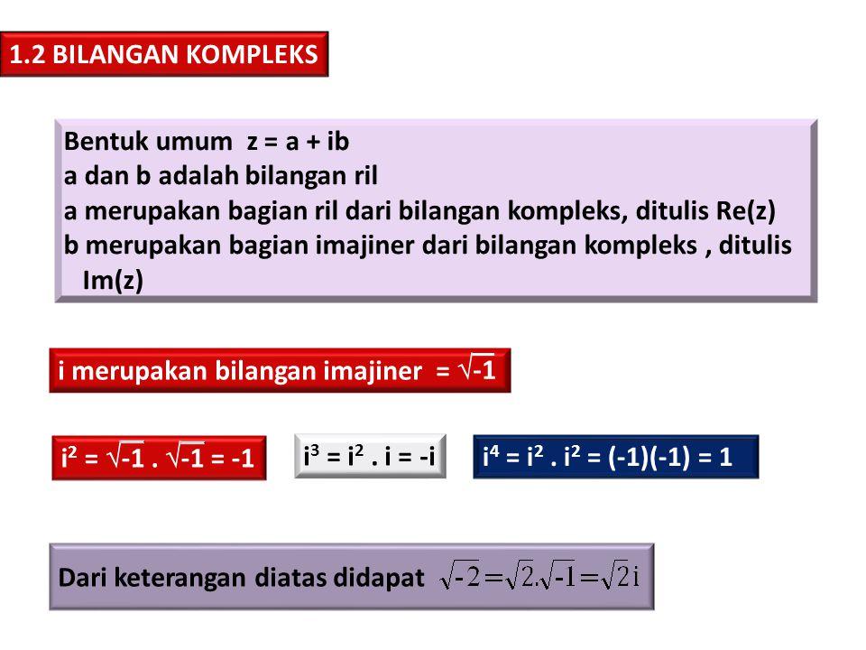 1.2.1 SIFAT-SIFAT BILANGAN KOMPLEKSS Misal z 1 = x 1 + iy 1 dan z 2 = x 2 + iy 2, maka berlaku: a)z 1 = z 2  x 1 = x 2 dan y 1 = y 2 sifat kesamaan 1.2.2 KONJUGAT Jika z = x + iy, Jika z = x - iy, b)z 1 + z 2 = (x 1 + x 2 ) + i(y 1 + y 2 ) sifat penjumlahan c) z 1 - z 2 = (x 1 + x 2 ) + i(y 1 - y 2 ) sifat pengurangan d) z 1.