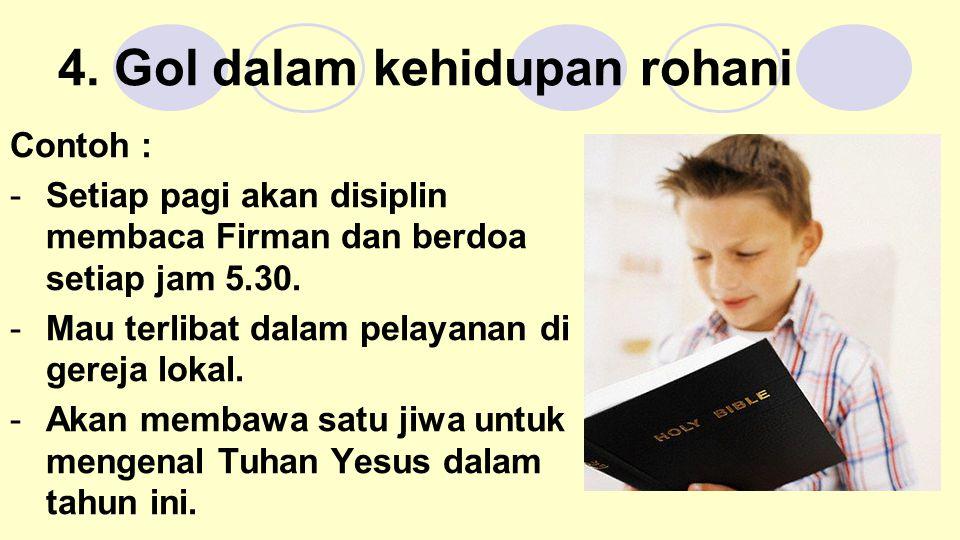 4. Gol dalam kehidupan rohani Contoh : -Setiap pagi akan disiplin membaca Firman dan berdoa setiap jam 5.30. -Mau terlibat dalam pelayanan di gereja l