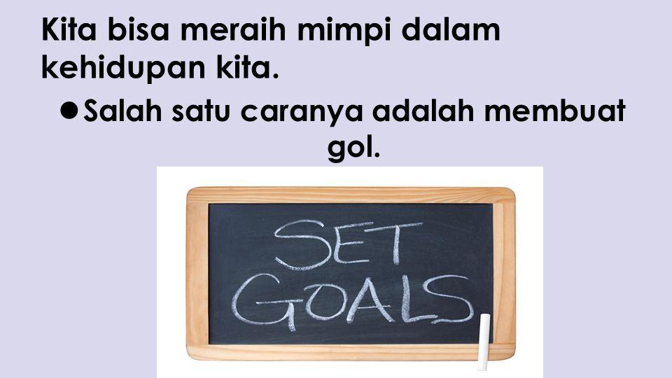 Kita bisa meraih mimpi dalam kehidupan kita. Salah satu caranya adalah membuat gol.