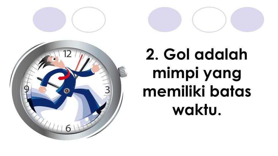 2. Gol adalah mimpi yang memiliki batas waktu.