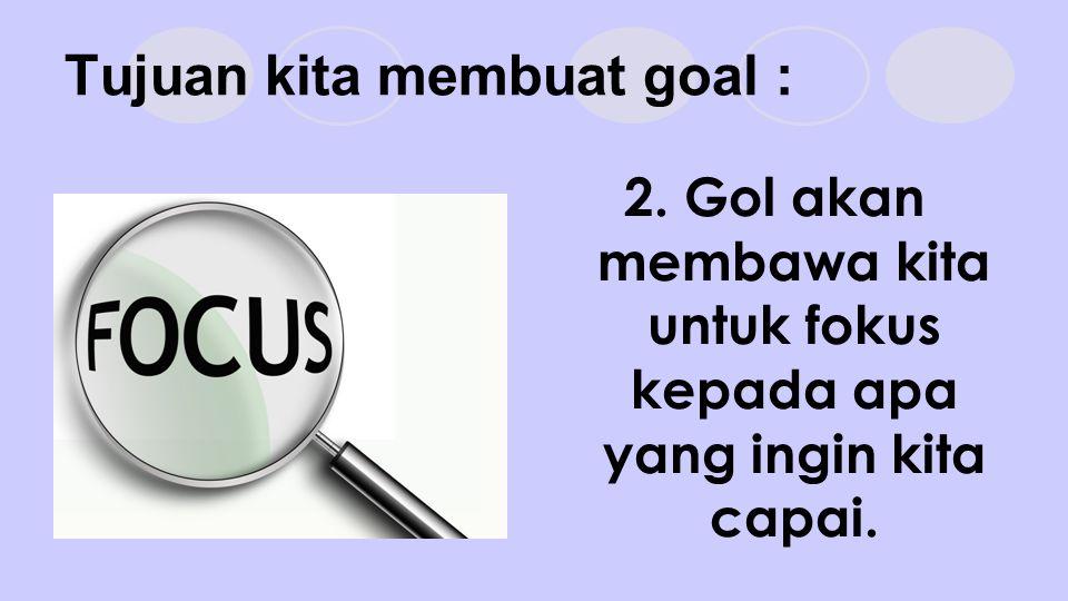 Tujuan kita membuat goal : 2. Gol akan membawa kita untuk fokus kepada apa yang ingin kita capai.