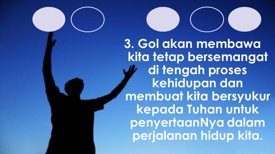 3. Gol akan membawa kita tetap bersemangat di tengah proses kehidupan dan membuat kita bersyukur kepada Tuhan untuk penyertaanNya dalam perjalanan hid