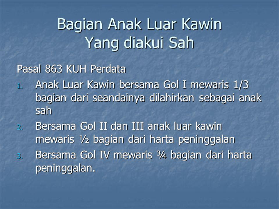 Bagian Anak Luar Kawin Yang diakui Sah Pasal 863 KUH Perdata 1. Anak Luar Kawin bersama Gol I mewaris 1/3 bagian dari seandainya dilahirkan sebagai an