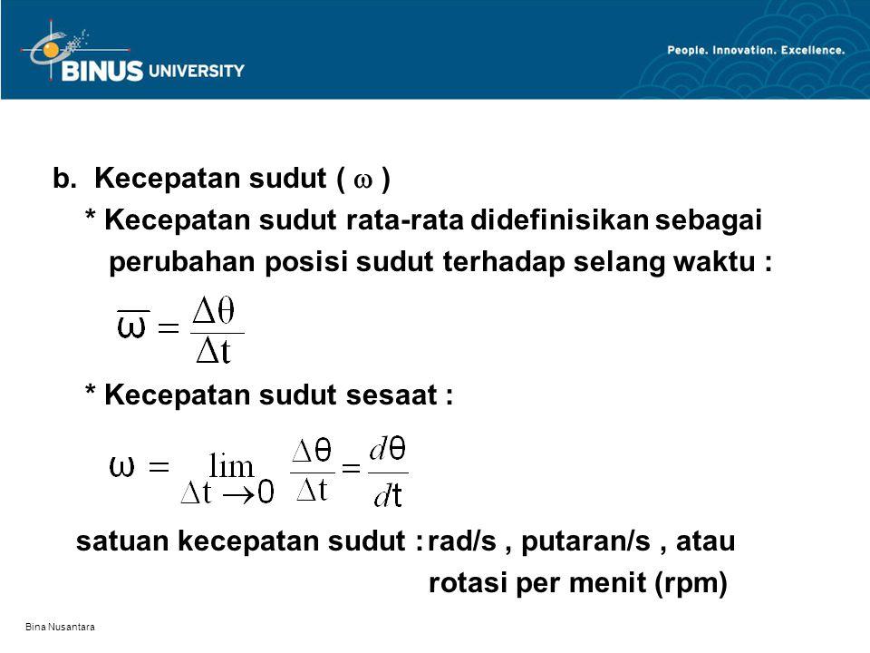 Bina Nusantara b. Kecepatan sudut (  ) * Kecepatan sudut rata-rata didefinisikan sebagai perubahan posisi sudut terhadap selang waktu : * Kecepatan s