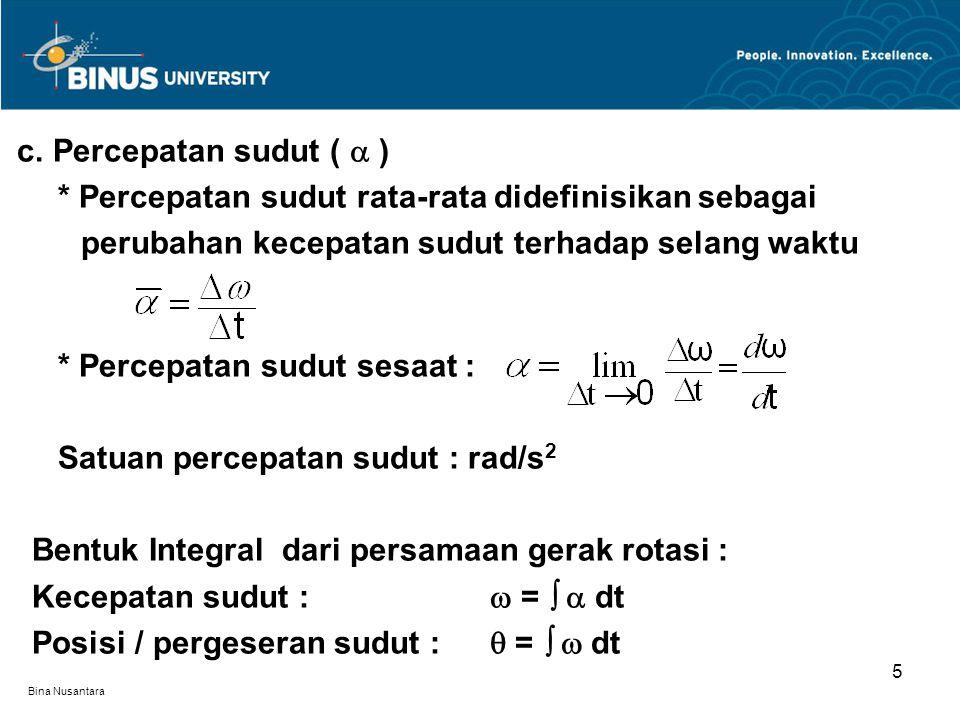 Bina Nusantara c. Percepatan sudut (  ) * Percepatan sudut rata-rata didefinisikan sebagai perubahan kecepatan sudut terhadap selang waktu * Percepat