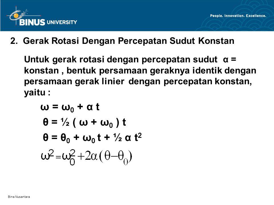 Bina Nusantara 2. Gerak Rotasi Dengan Percepatan Sudut Konstan Untuk gerak rotasi dengan percepatan sudut α = konstan, bentuk persamaan geraknya ident