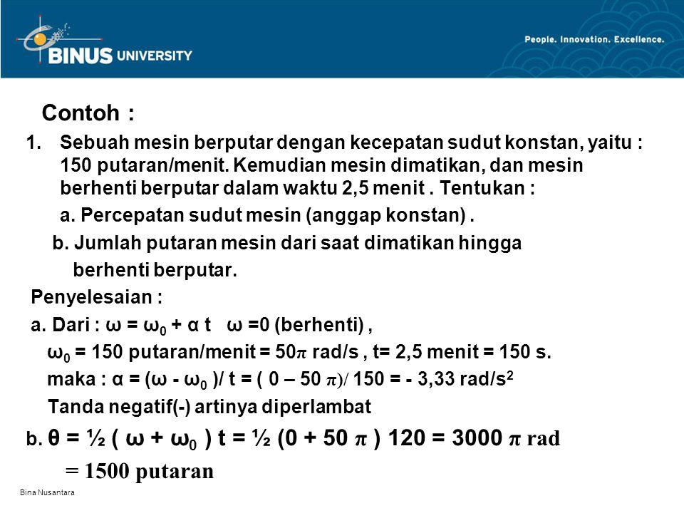 Bina Nusantara Contoh : 1.Sebuah mesin berputar dengan kecepatan sudut konstan, yaitu : 150 putaran/menit. Kemudian mesin dimatikan, dan mesin berhent