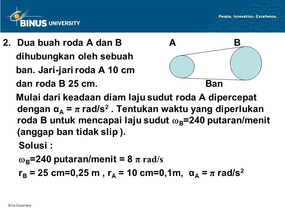 Bina Nusantara 2.Dua buah roda A dan B A B dihubungkan oleh sebuah ban. Jari-jari roda A 10 cm dan roda B 25 cm. Ban Mulai dari keadaan diam laju sudu