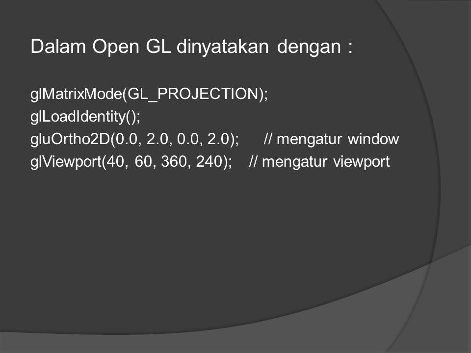 Dalam Open GL dinyatakan dengan : glMatrixMode(GL_PROJECTION); glLoadIdentity(); gluOrtho2D(0.0, 2.0, 0.0, 2.0); // mengatur window glViewport(40, 60, 360, 240); // mengatur viewport