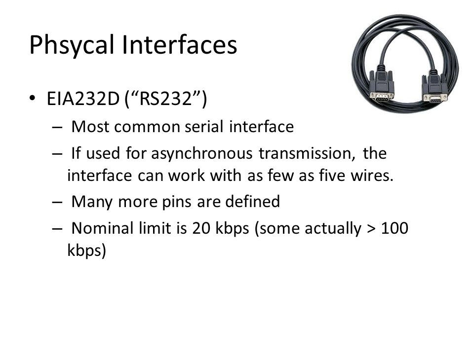 "Phsycal Interfaces EIA232D (""RS232"") – Most common serial interface – If used for asynchronous transmission, the interface can work with as few as fiv"