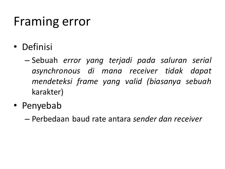 Framing error Definisi – Sebuah error yang terjadi pada saluran serial asynchronous di mana receiver tidak dapat mendeteksi frame yang valid (biasanya sebuah karakter) Penyebab – Perbedaan baud rate antara sender dan receiver