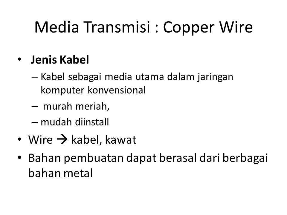 Media Transmisi : Copper Wire Jenis Kabel – Kabel sebagai media utama dalam jaringan komputer konvensional – murah meriah, – mudah diinstall Wire  kabel, kawat Bahan pembuatan dapat berasal dari berbagai bahan metal