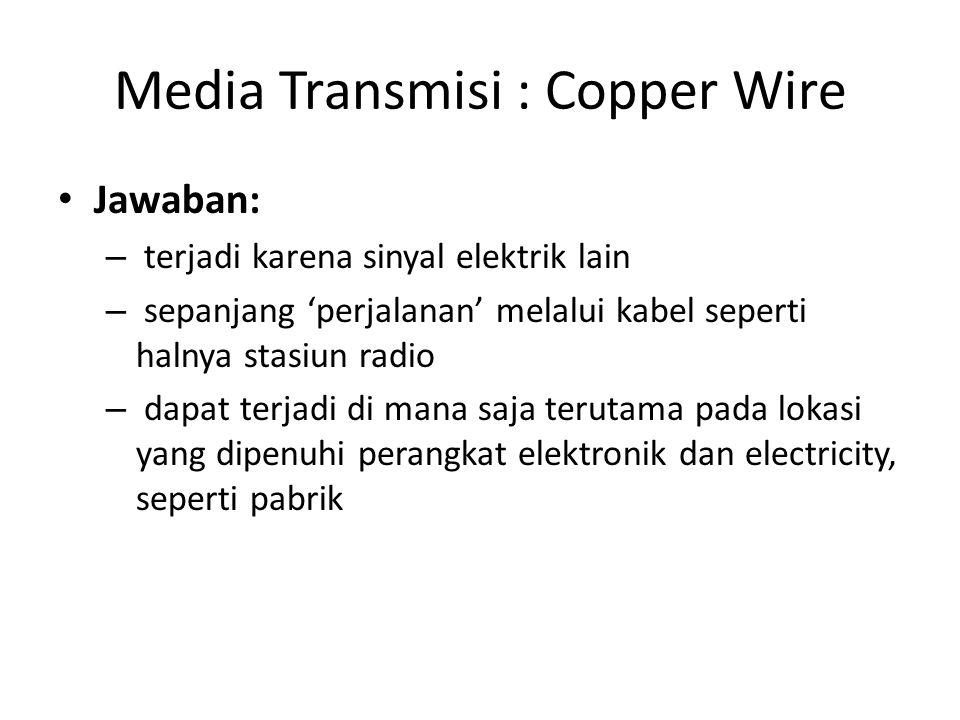 Media Transmisi : Copper Wire Jawaban: – terjadi karena sinyal elektrik lain – sepanjang 'perjalanan' melalui kabel seperti halnya stasiun radio – dapat terjadi di mana saja terutama pada lokasi yang dipenuhi perangkat elektronik dan electricity, seperti pabrik