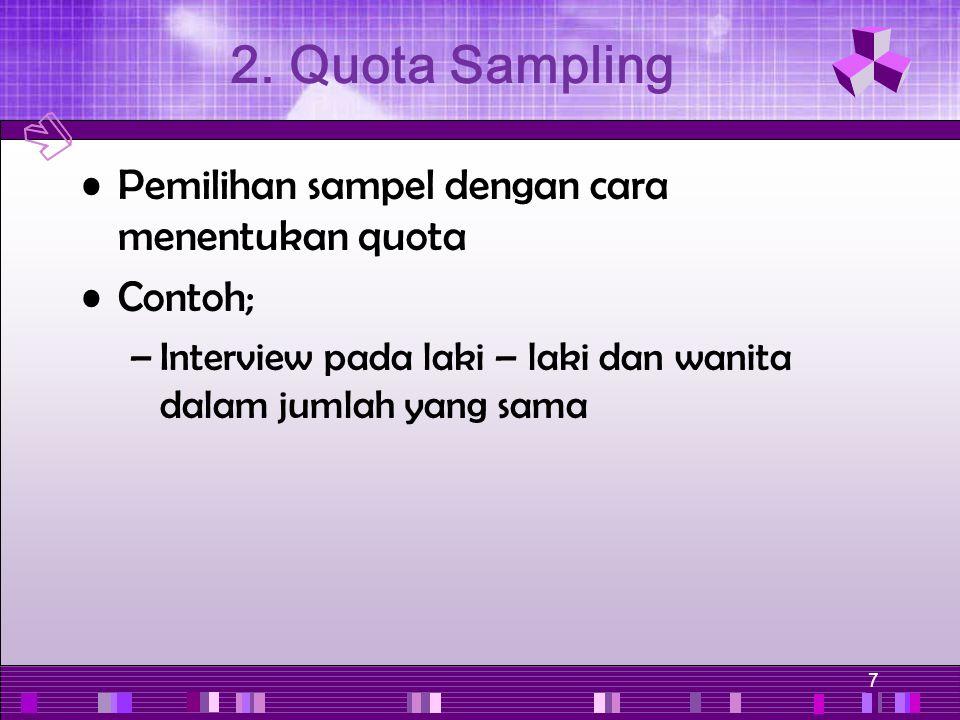 7 Pemilihan sampel dengan cara menentukan quota Contoh; –Interview pada laki – laki dan wanita dalam jumlah yang sama 2. Quota Sampling
